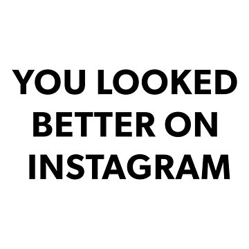 YOU LOOKED BETTER ON INSTAGRAM by jenkii