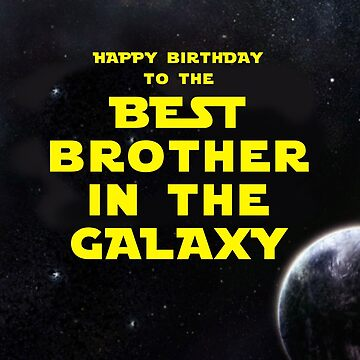 HAPPY BIRTHDAY TO THE BEST BROTHER IN THE GALAXY by mattoakley