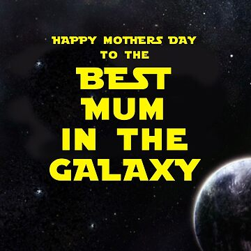 HAPPY MOTHERS DAY TO THE BEST MUM IN THE GALAXY by mattoakley