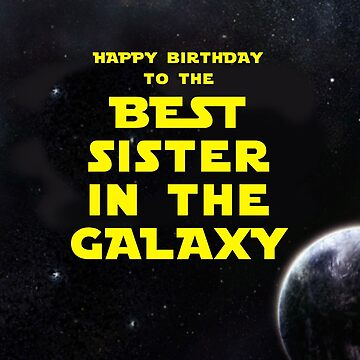 HAPPY BIRTHDAY TO THE BEST SISTER IN THE GALAXY by mattoakley