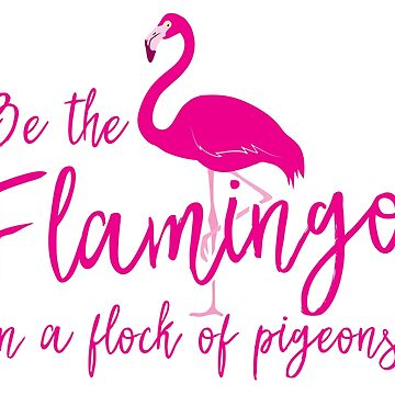 Be the flamingo in a flock of pigeons by jazzydevil