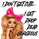 I Don't Get Cute... I get Drop Dead Gorgeous by stevencraigart