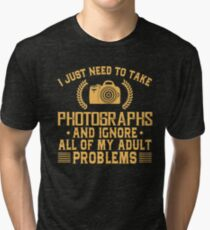 I Just Need To Take Photographs And Ignore All Of My Adult Problems Tri-blend T-Shirt
