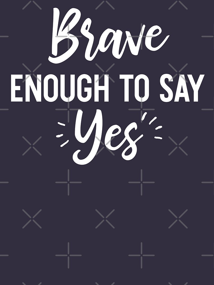 Brave Enough To Say Yes by teesaurus
