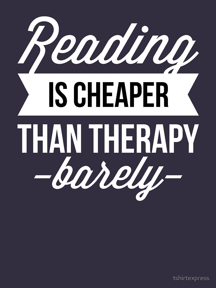 Reading is cheaper than therapy by tshirtexpress