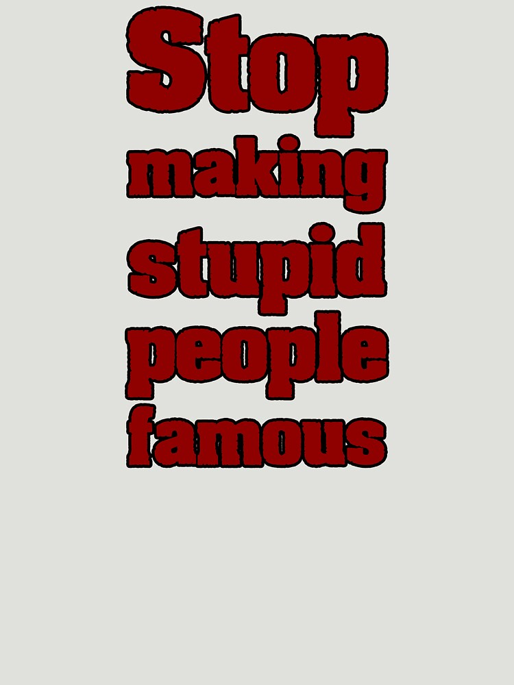 stop making stupid people famous by untagged-shop