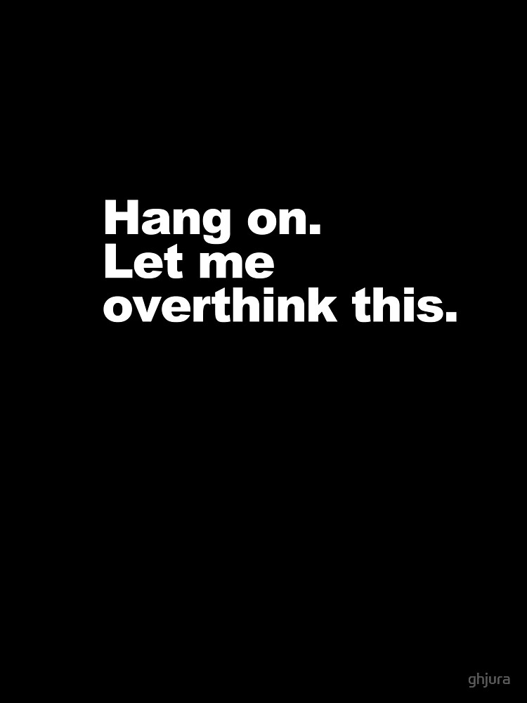 Hang on. Let me overthink this. by ghjura