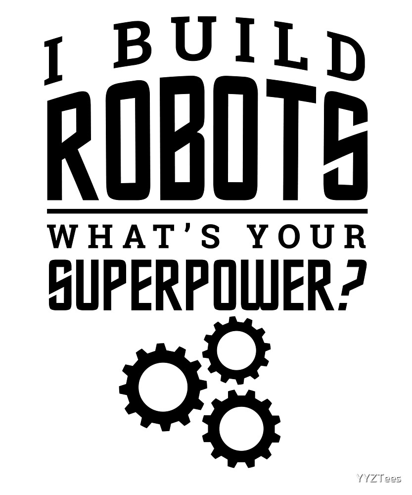 I Build Robots Your Superpower Robotics by YYZTees