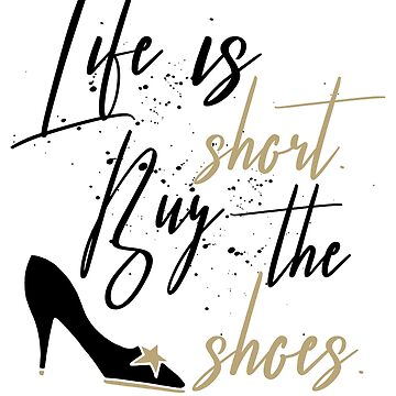 Life Is Short Buy The Shoes by blackcatprints
