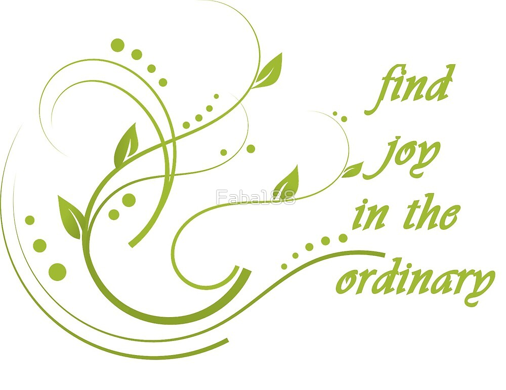Find joy in the ordinary by Faba188