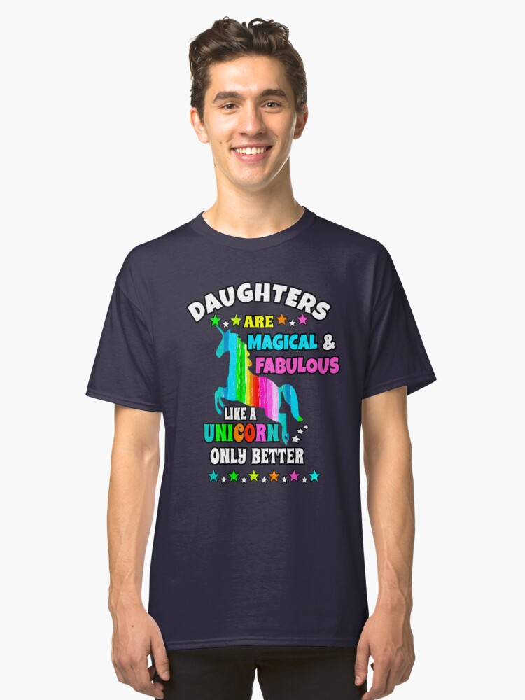 Daughters Are Magical And Fabulous Like A Unicorn Only Better Classic T-Shirt Front