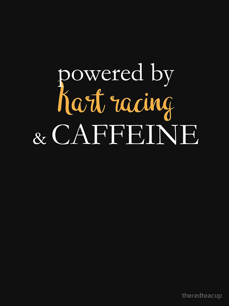 Powered By Kart Racing And Caffeine by theredteacup