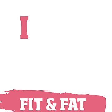 I Is The Only Difference Between Fit And Fat by minou24