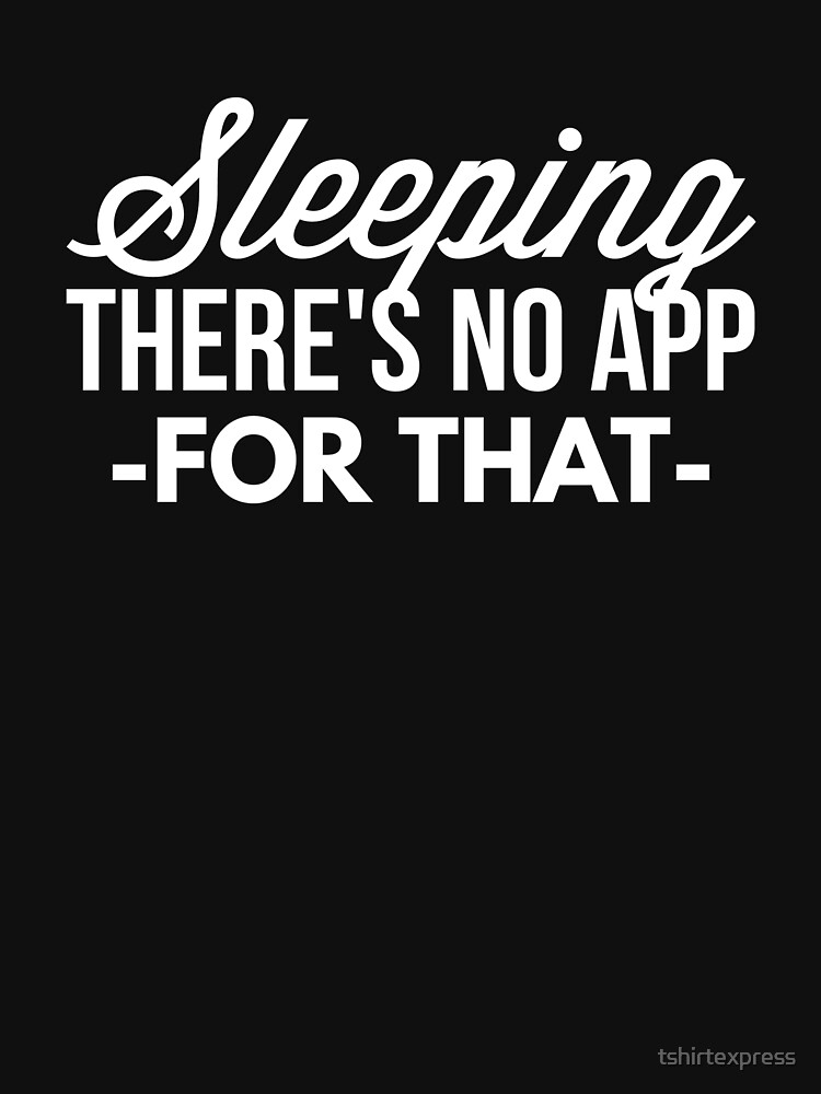 Sleeping there's no app for that by tshirtexpress