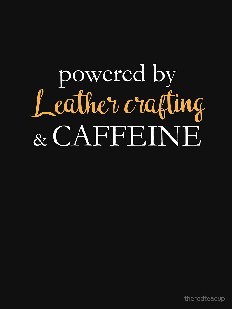 Powered By Leather Crafting And Caffeine by theredteacup