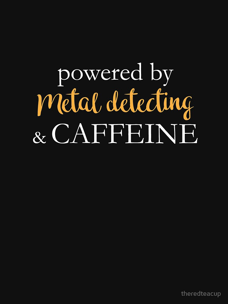 Powered By Metal Detecting And Caffeine by theredteacup