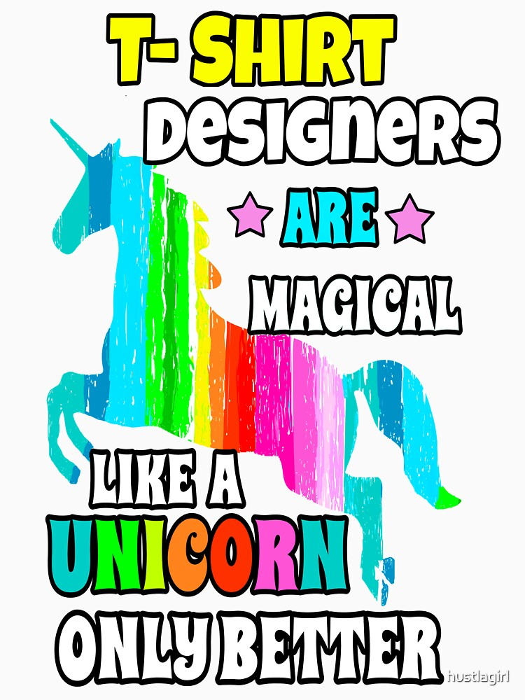 T-Shirt Designers are Magical Like a Unicorn Only Better  by hustlagirl