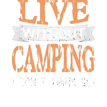 Live Without Camping I Don't Think so! T-Shirt by jforsberg