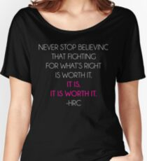 NEVER STOP BELIEVING THAT FIGHTING FOR WHAT'S RIGHT IS WORTH IT. IT IS. IT IS WORTH IT. -HRC Women's Relaxed Fit T-Shirt
