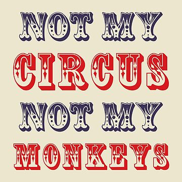 Not My Circus Not My Monkeys by CreativeAngel