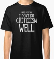 I Don't Do Criticism Well Classic T-Shirt