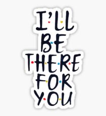 e72e0c0449a01 Ill Be There For You Stickers | Redbubble