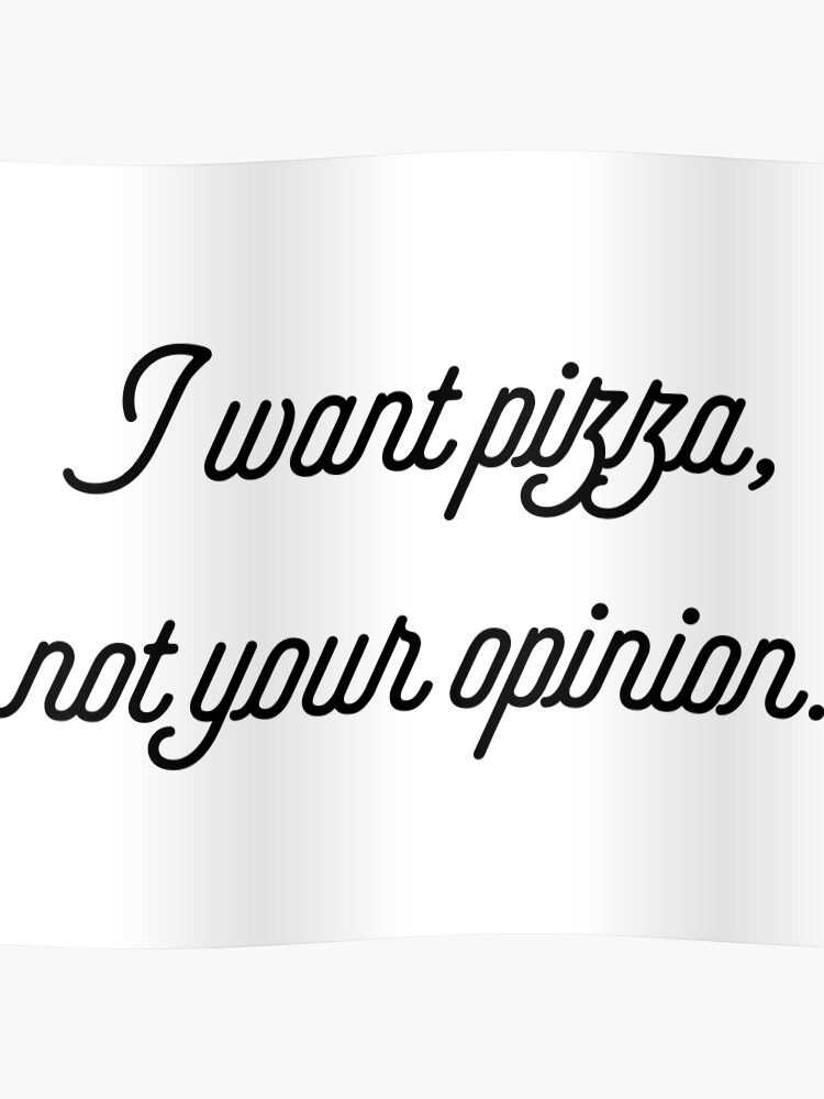 I Want Pizza Not Your Opinion [Funny Sassy Quotes] | Poster