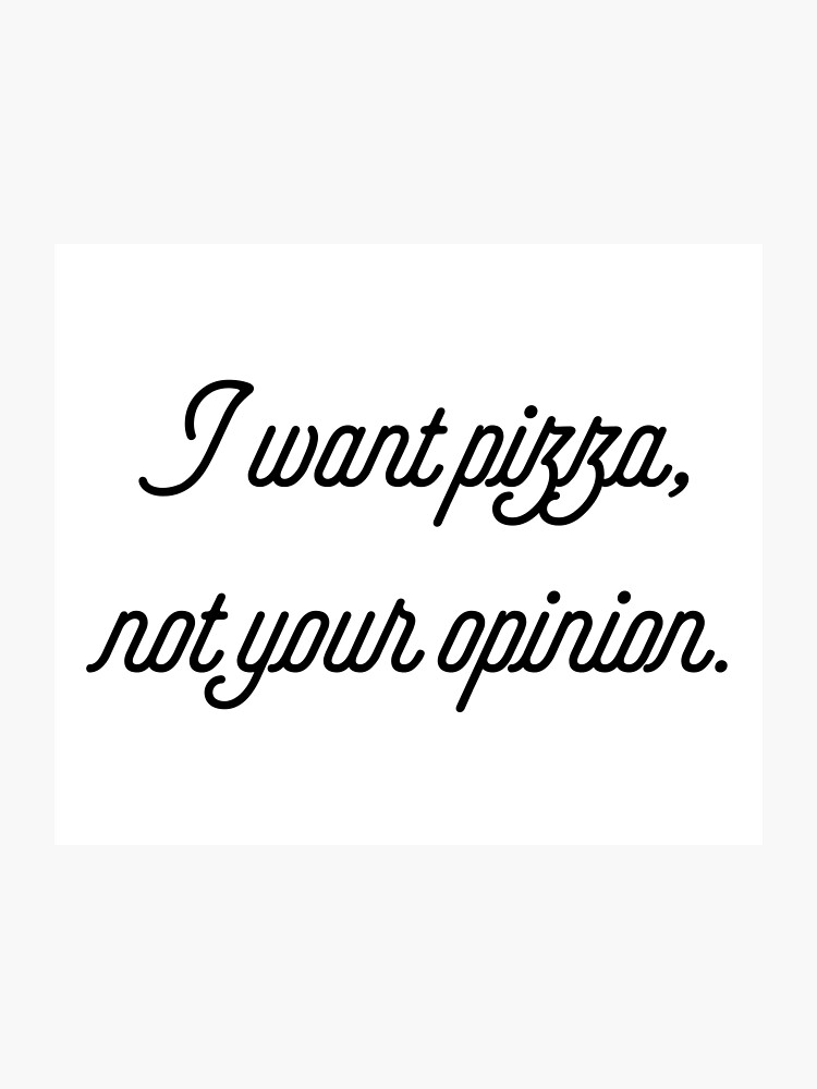 I Want Pizza Not Your Opinion [Funny Sassy Quotes] | Photographic Print