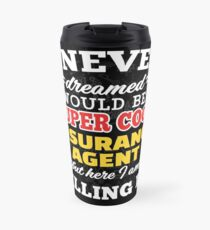 I Never Dreamed I Would Be A Super Cool Insurance Agent But Here I Am Killing It! Travel Mug