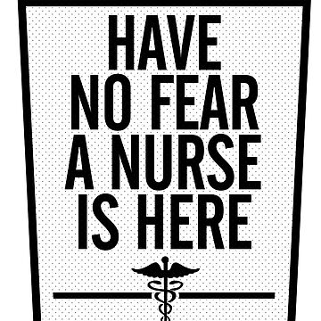 HAVE NO FEAR A NURSE IS HERE by sraheeldesigns