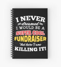 I Never Dreamed I Would Be A Super Cool Fundraiser But Here I Am Killing It! Spiral Notebook