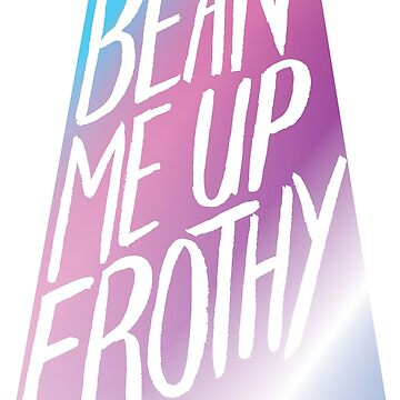 Bean Me Up Frothy by lexxie