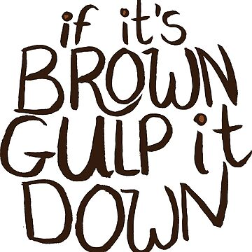If It's Brown Gulp It Down by lexxie