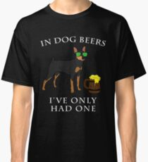 Miniature Pinscher Ive Only Had One In Dog Beers Year of the Dog Irish St Patrick Day Classic T-Shirt