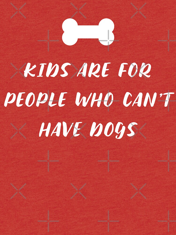 Kids are for people who can't have dogs by fandemonium