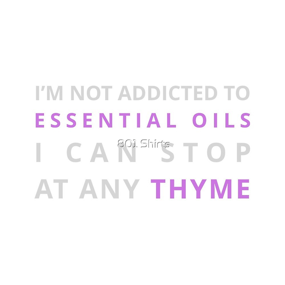 I'm not addicted to Essential Oils, I can stop at any thyme! by ooooooo