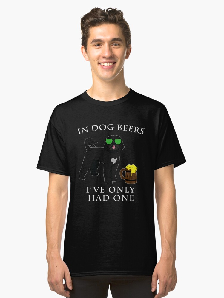 Portuguese Water Dog Ive Only Had One In Dog Beers Year of the Dog Irish St Patrick Day Classic T-Shirt Front