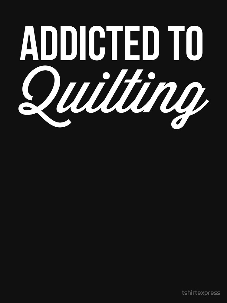 Addicted to Quilting by tshirtexpress