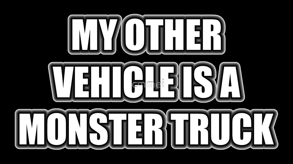 My Other Vehicle Is A Monster Truck by cmmei
