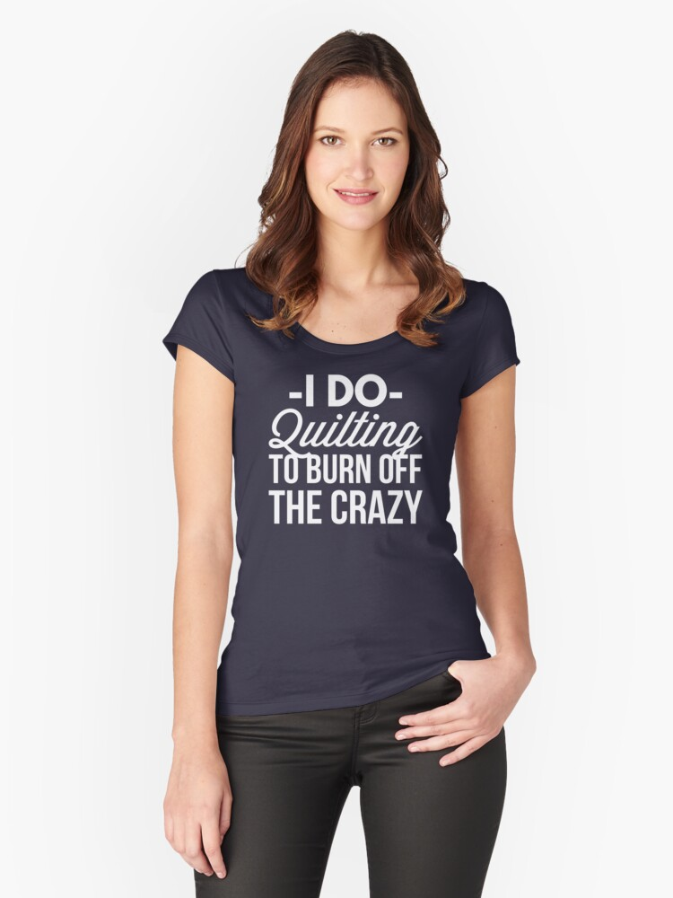 I do Quilting to burn off the crazy Women's Fitted Scoop T-Shirt Front