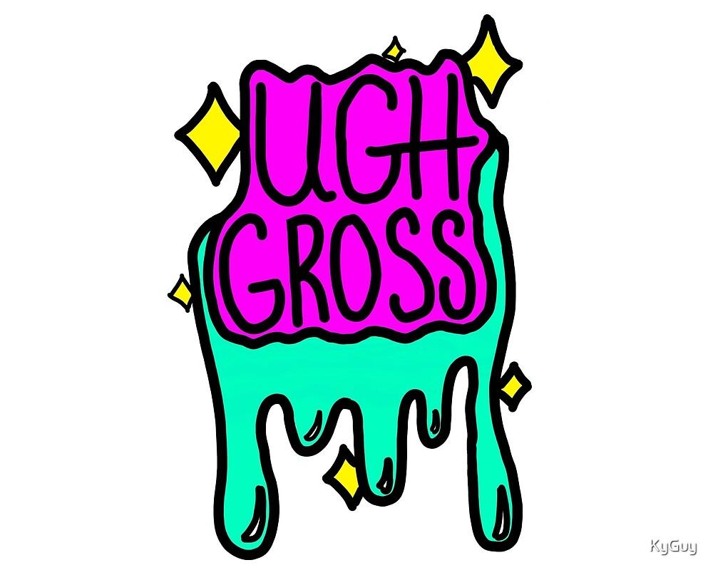 Ugh Gross. by KyGuy
