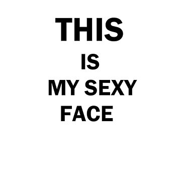 THIS IS MY SEXY FACE by vwells