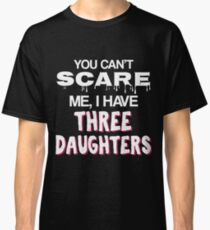 You Cant Scare Me I Have Three Daughters Gift For From Daught To Father Funny Gift From Daughter to Dad T-Shirt Sweater Hoodie Iphone Samsung Phone Case Coffee Mug Tablet Case Classic T-Shirt