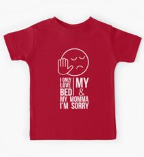 I ONLY LOVE MY BED AND MY MOMMA IM SORRY Kids Tee