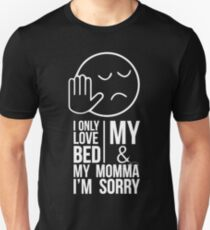I ONLY LOVE MY BED AND MY MOMMA IM SORRY Unisex T-Shirt