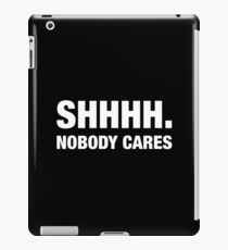 shhhh. Nobody cares iPad Case/Skin