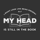 I Might Look Like Being Present - But My Head is Still in The Book by IntrovertInside