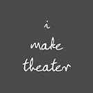 I Make Theater by theseeingplace