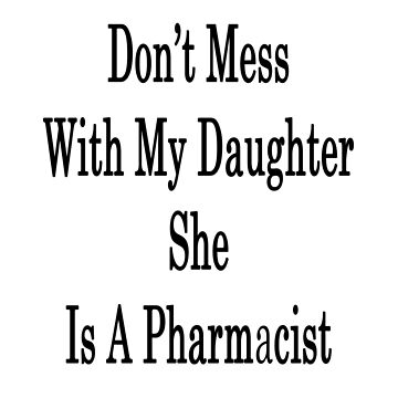 Don't Mess With My Daughter She Is A Pharmacist  by supernova23