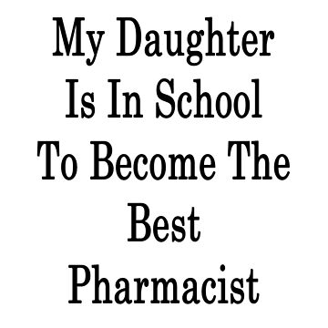 My Daughter Is In School To Become The Best Pharmacist  by supernova23